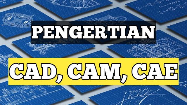 CAD, CAM, dan CAE Adalah