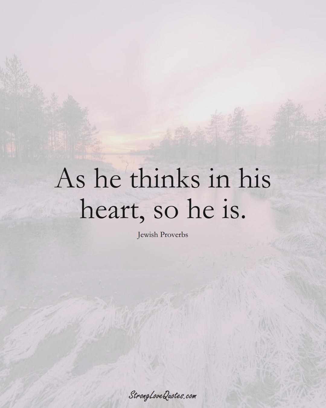 As he thinks in his heart, so he is. (Jewish Sayings);  #aVarietyofCulturesSayings