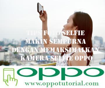 Tips Foto Selfie Makin Sempurna Dengan Memaksimalkan Kamera Selfie Oppo