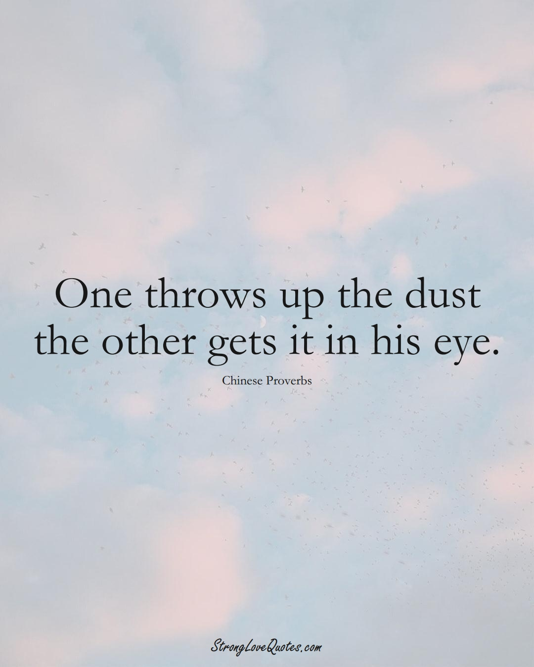 One throws up the dust the other gets it in his eye. (Chinese Sayings);  #AsianSayings