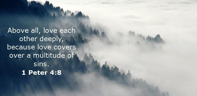 Above all, love each other deeply, because love covers over a multitude of sins.