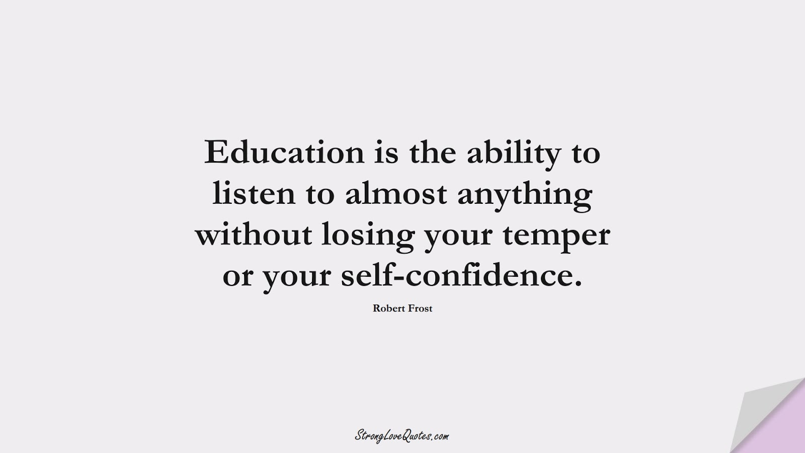 Education is the ability to listen to almost anything without losing your temper or your self-confidence. (Robert Frost);  #EducationQuotes