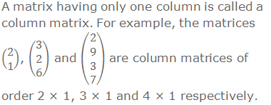 A matrix having only one column is called a column matrix. For example, the matrices (■(2@1)), (■(3@2@6)) and (█(2@9@3@7)) are column matrices of order 2 × 1, 3 × 1 and 4 × 1 respectively.