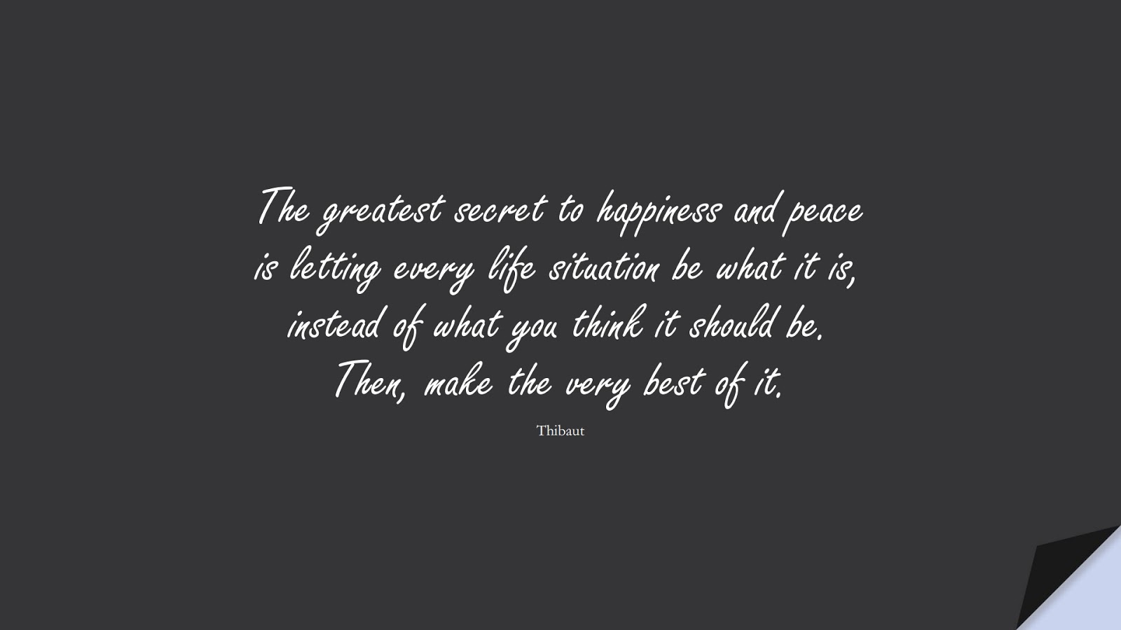 The greatest secret to happiness and peace is letting every life situation be what it is, instead of what you think it should be. Then, make the very best of it. (Thibaut);  #HappinessQuotes