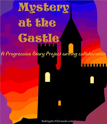 Mystery at the Castle, a Progressive Story Project, one piece of fiction written by a group of bloggers, each contributing to but not controlling the story | Graphic property of and story resented by www.BakingInATornado.com | #blogging #collaboration
