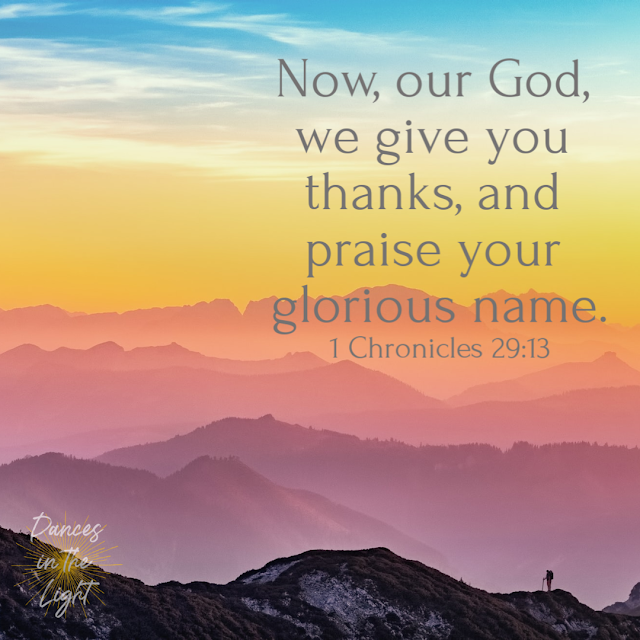 Now, our God, we give you thanks, and praise your glorious name. 1 Chronicles 29:13