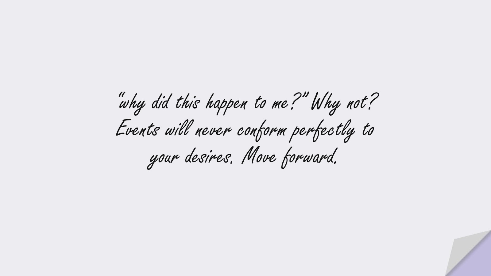 """""""why did this happen to me?"""" Why not? Events will never conform perfectly to your desires. Move forward.FALSE"""