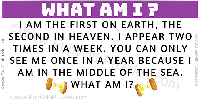 I am the first on earth, the second in heaven. I appear two times in a week. You can only see me once in a year because i am in the middle of the sea. What am I?