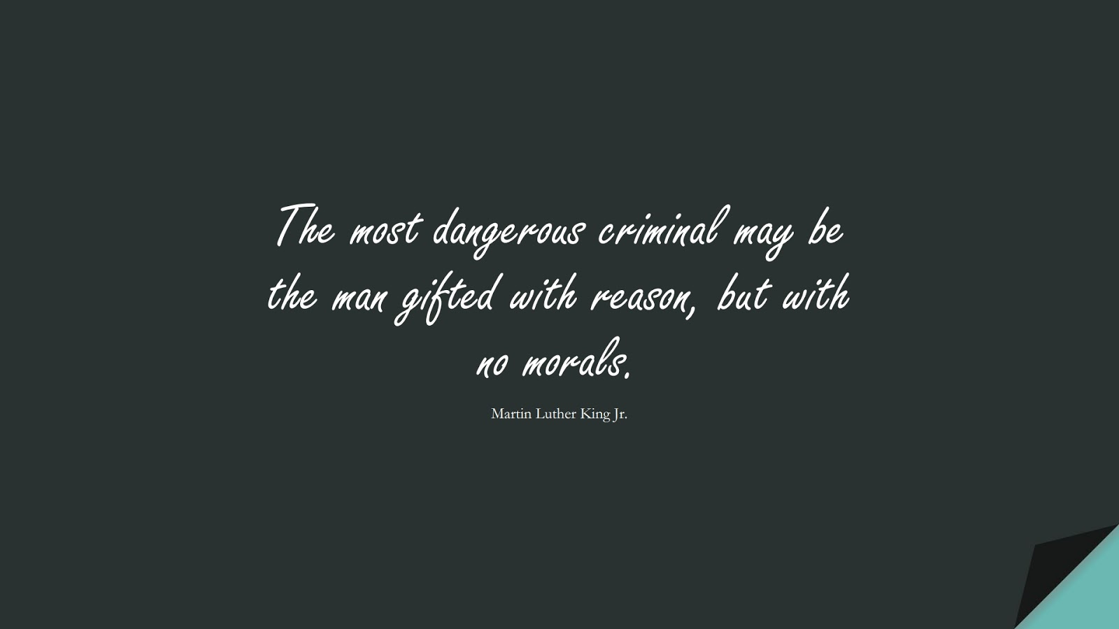 The most dangerous criminal may be the man gifted with reason, but with no morals. (Martin Luther King Jr.);  #MartinLutherKingJrQuotes