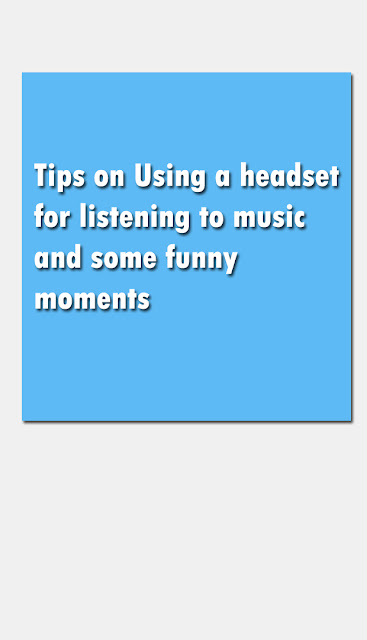 Tips on Using a headset for listening to music and some funny moments
