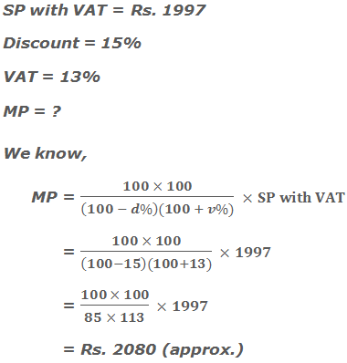SP with VAT = Rs. 1997 Discount = 15% VAT = 13% MP = ? We know, MP = (100 × 100)/((100 - d%)(100 + v%))  ×SP with VAT       = (100 × 100)/((100-15)(100+13))  ×1997       = (100 × 100)/(85 × 113)  ×1997        = Rs. 2080 (approx.)