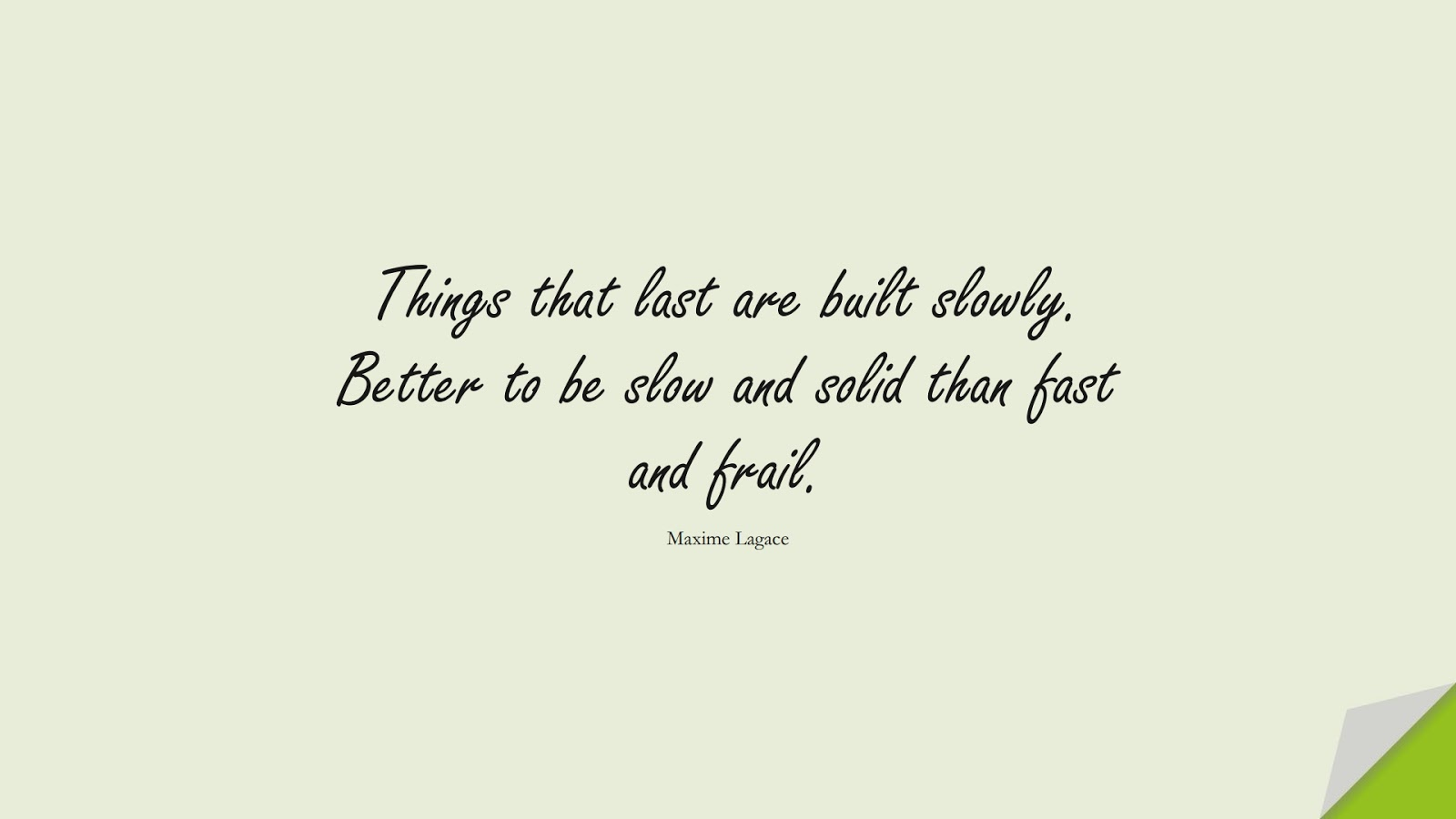Things that last are built slowly. Better to be slow and solid than fast and frail. (Maxime Lagace);  #NeverGiveUpQuotes