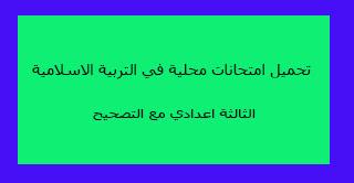 تحميل امتحانات محلية في التربية الاسلامية الثالثة اعدادي مع التصحيح