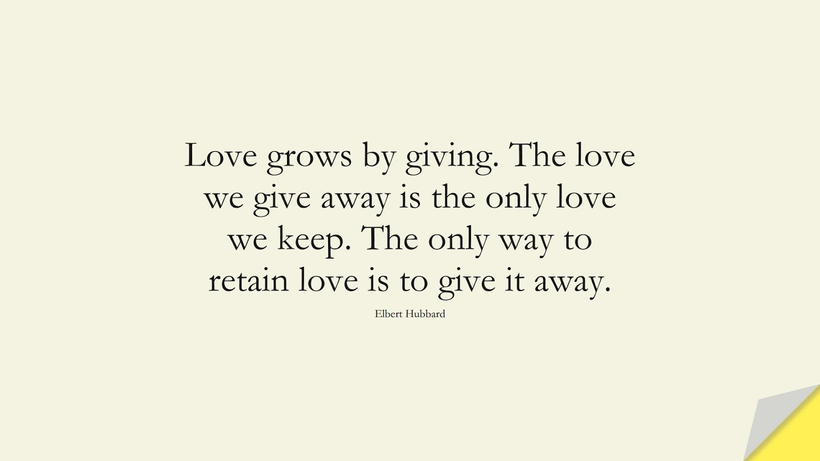 Love grows by giving. The love we give away is the only love we keep. The only way to retain love is to give it away. (Elbert Hubbard);  #LoveQuotes