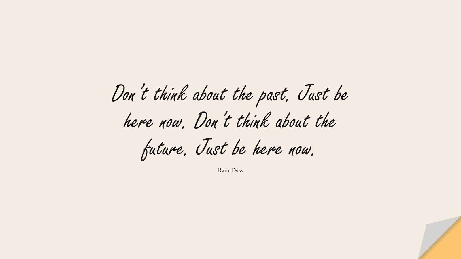 Don't think about the past. Just be here now. Don't think about the future. Just be here now. (Ram Dass);  #StressQuotes