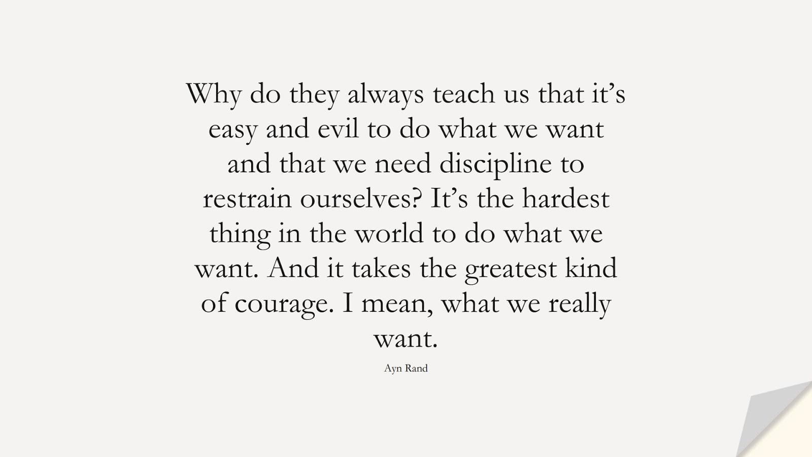 Why do they always teach us that it's easy and evil to do what we want and that we need discipline to restrain ourselves? It's the hardest thing in the world to do what we want. And it takes the greatest kind of courage. I mean, what we really want. (Ayn Rand);  #LifeQuotes
