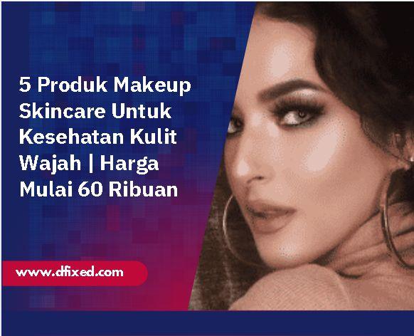 5 Produk Makeup Skincare Untuk Kesehatan Kulit Wajah | Harga Mulai 60 Ribuan