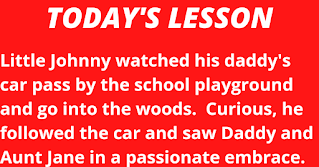 Little Johnny watched his daddy's car pass by the school playground and go into the woods.  Curious, he followed the car and saw Daddy and Aunt Jane in a passionate embrace.