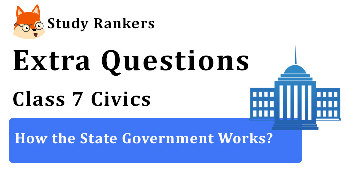 How the State Government Works? Extra Questions Chapter 3 Class 7 Civics