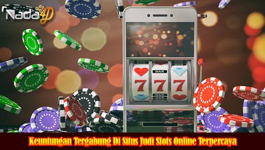 Keuntungan Tergabung Di Situs Judi Slots Online Terpercaya