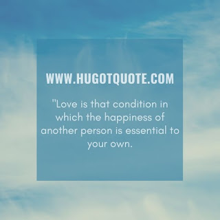Love is that condition in which the happiness of another person is essential to your