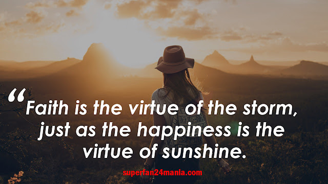 Faith is the virtue of the storm, just as the happiness is the virtue of sunshine.