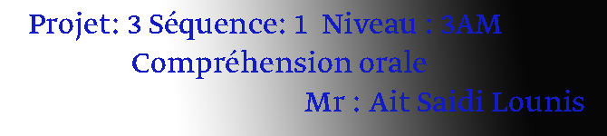 Projet: 3 Séquence: 1  Niveau : 3AM                Compréhension orale