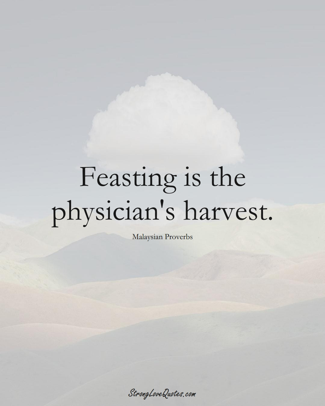 Feasting is the physician's harvest. (Malaysian Sayings);  #AsianSayings