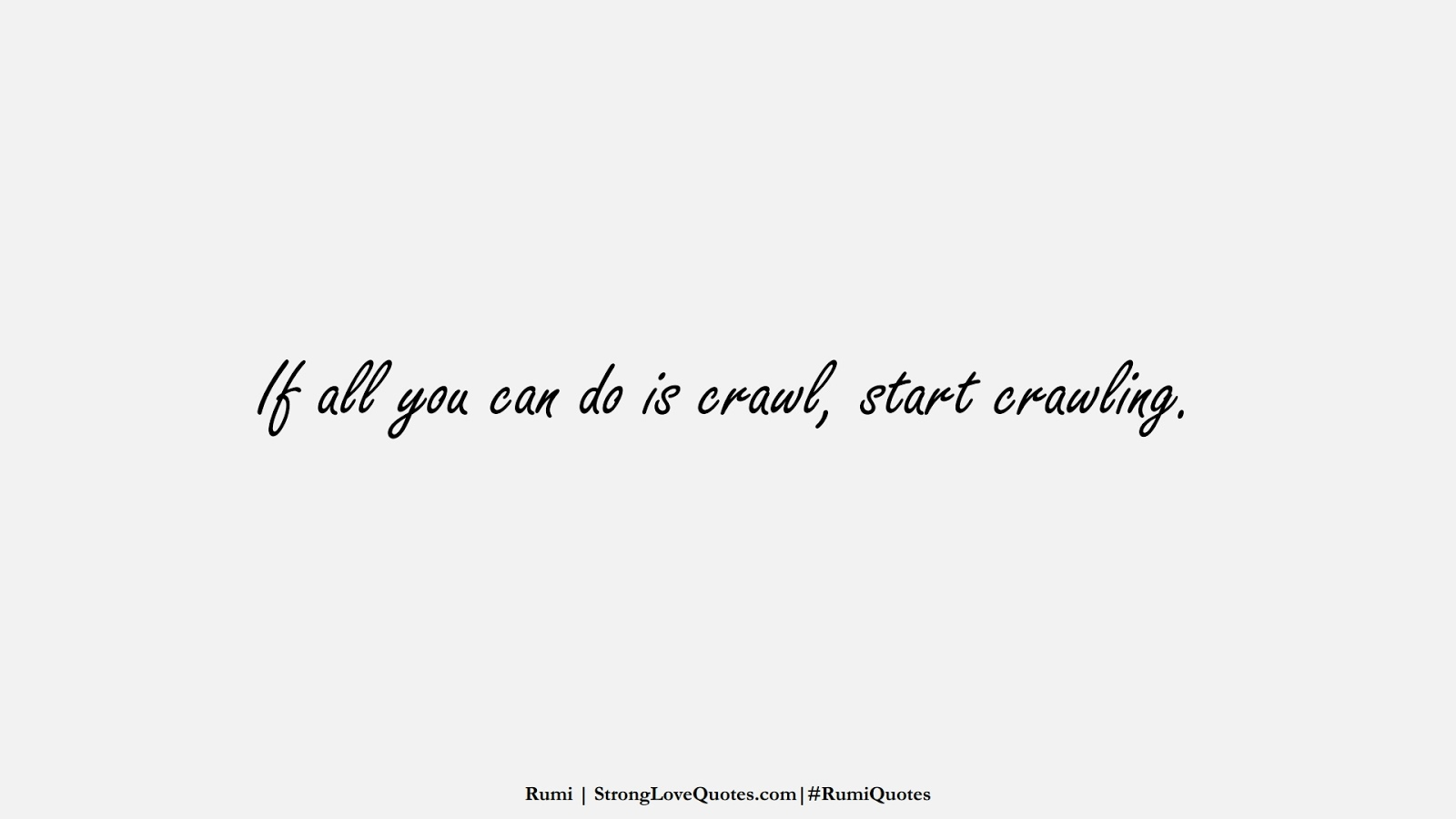 If all you can do is crawl, start crawling. (Rumi);  #RumiQuotes