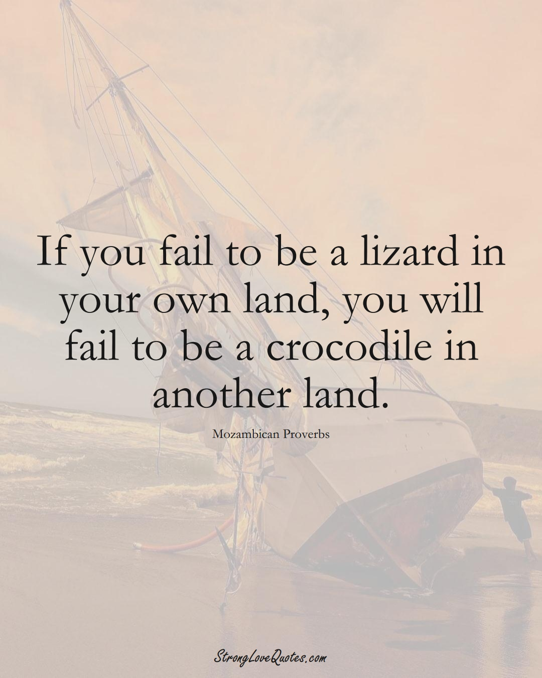 If you fail to be a lizard in your own land, you will fail to be a crocodile in another land. (Mozambican Sayings);  #AfricanSayings