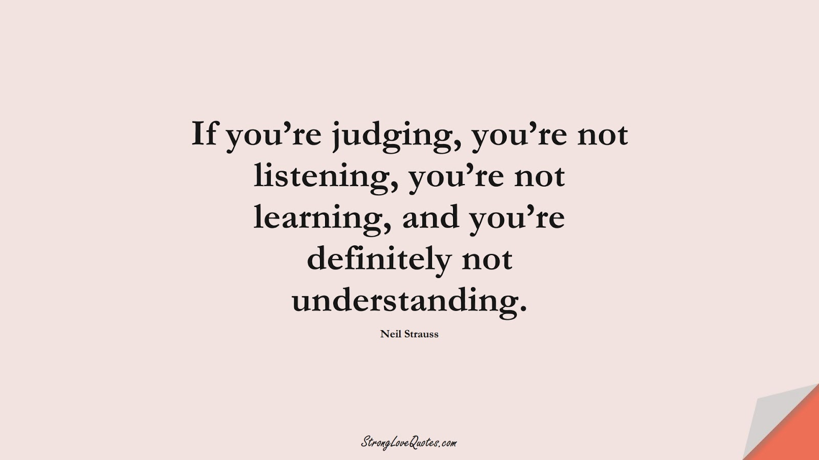 If you're judging, you're not listening, you're not learning, and you're definitely not understanding. (Neil Strauss);  #LearningQuotes