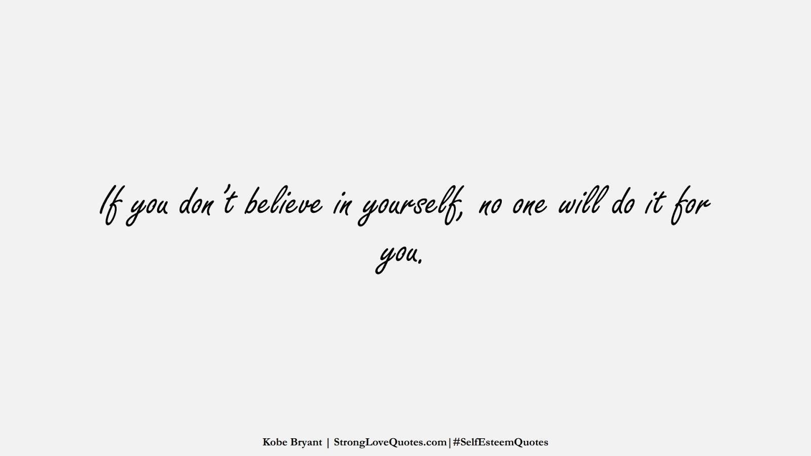 If you don't believe in yourself, no one will do it for you. (Kobe Bryant);  #SelfEsteemQuotes