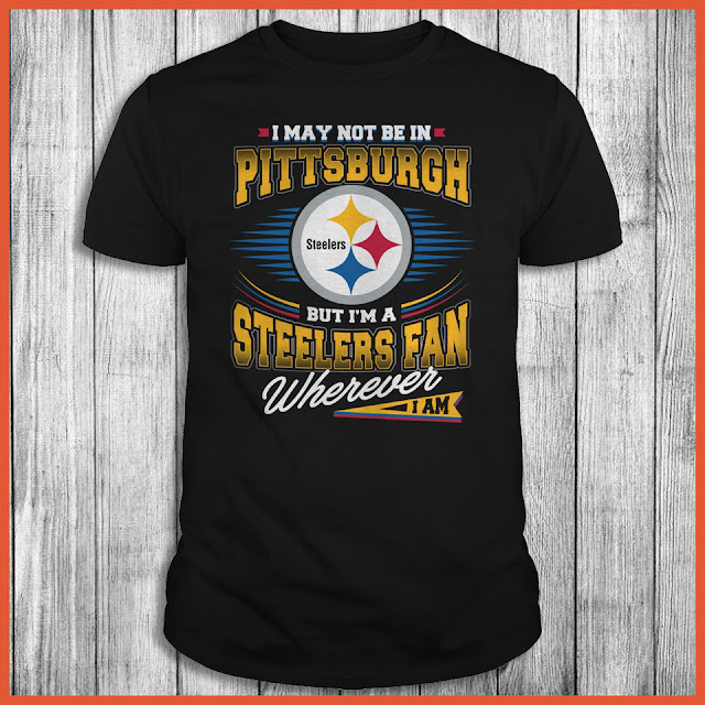 I May Not Be In Pittsburgh But I'm A Steelers Fan Wherever I Am Shirt