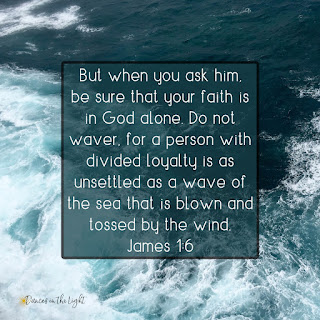 But when you ask him, be sure that your faith is in God alone. Do not waver, for a person with divided loyalty is as unsettled as a wave of the sea that is blown and tossed by the wind. James 1:6