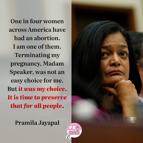 One in four women across America have had an abortion. I am one of them. Terminating my pregnancy, Madam Speaker, was not an easy choice for me. But it was my choice. It is time to preserve that for all people. — Rep. Pramila Jayapal, a Democrat from Washington and chairwoman of the Progressive Caucus