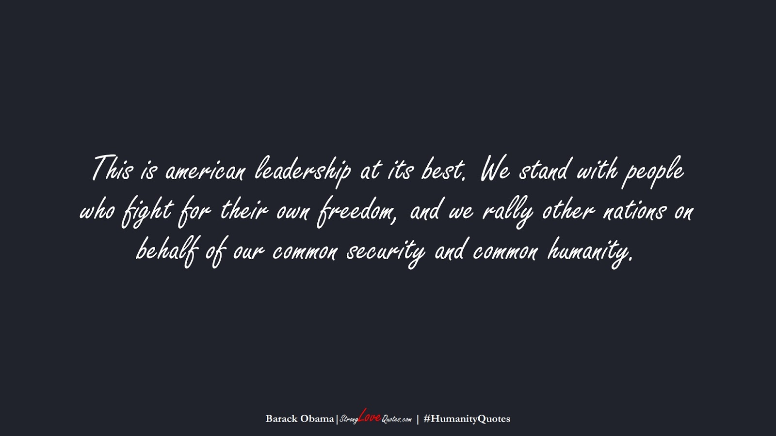 This is american leadership at its best. We stand with people who fight for their own freedom, and we rally other nations on behalf of our common security and common humanity. (Barack Obama);  #HumanityQuotes