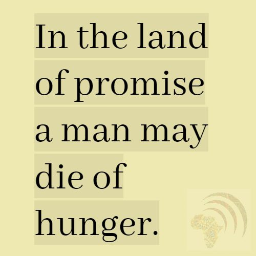 In the land of promise, a man may die of hunger. African Proverb.