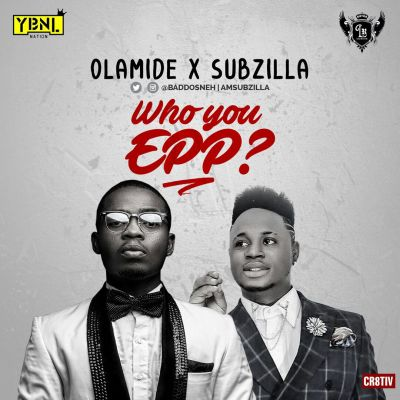 "Olamide & Subzilla – ""Who You Epp?"" 