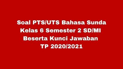 Soal PTS/UTS B SUNDA Kelas 6 Semester 2 Beserta Kunci Jawaban TP 2020/2021
