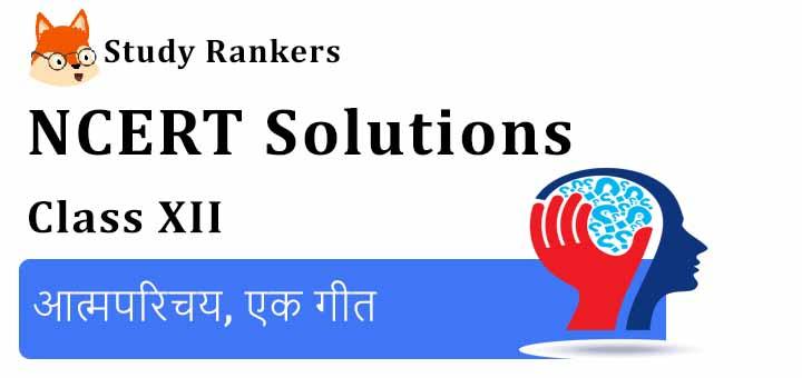 NCERT Solutions for Class 12 Hindi Aroh Chapter 1 आत्मपरिचय, एक गीत