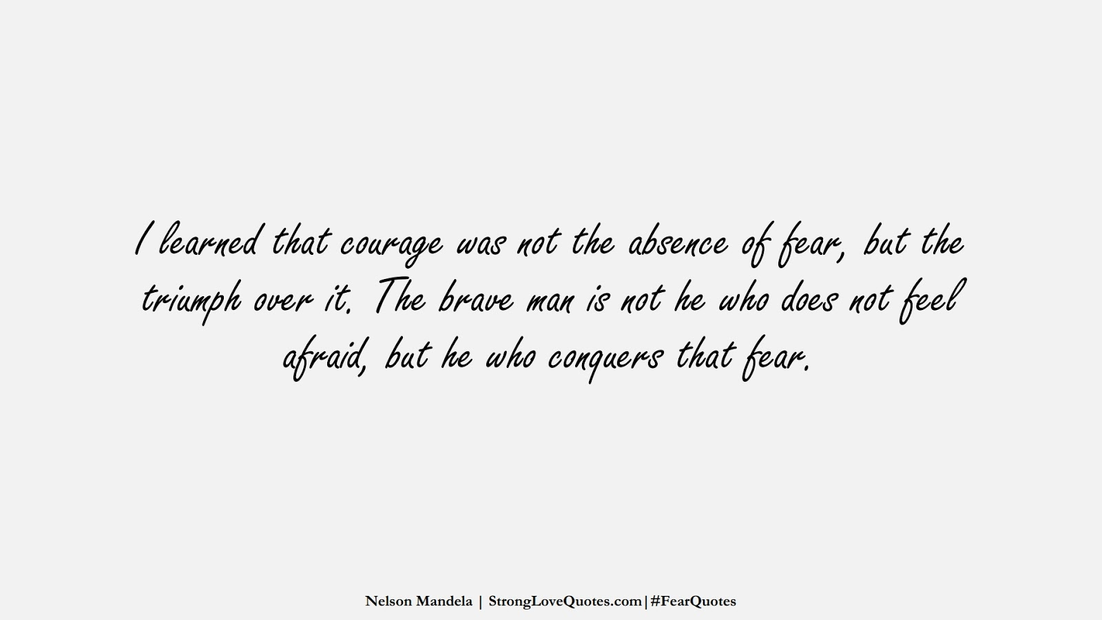 I learned that courage was not the absence of fear, but the triumph over it. The brave man is not he who does not feel afraid, but he who conquers that fear. (Nelson Mandela);  #FearQuotes