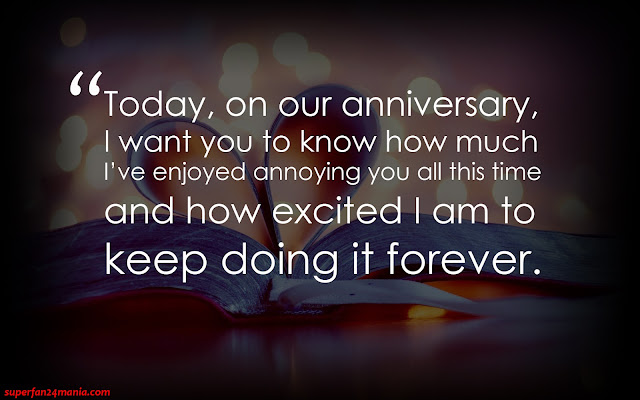 """""""Today, on our anniversary, I want you to know how much I've enjoyed annoying you all this time and how excited I am to keep doing it forever."""""""