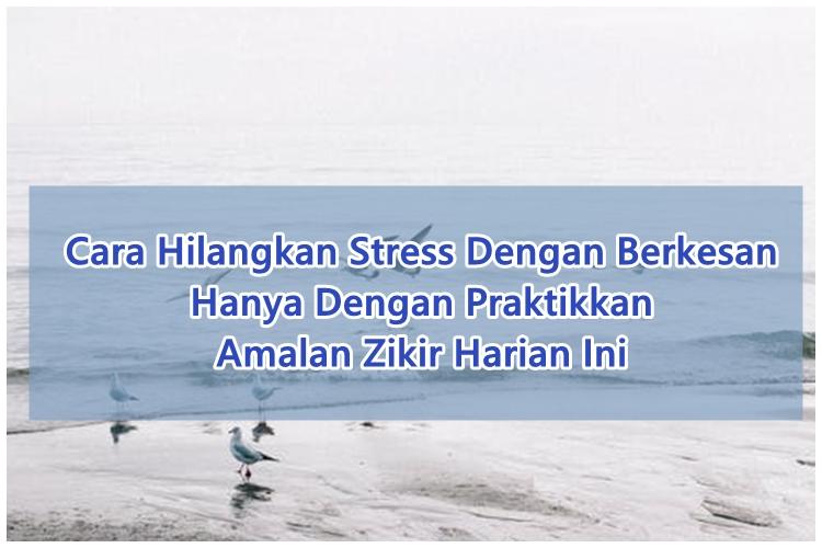 Cara Hilangkan Stress Dengan Berkesan Hanya Dengan Praktikkan Amalan Zikir Harian Ini