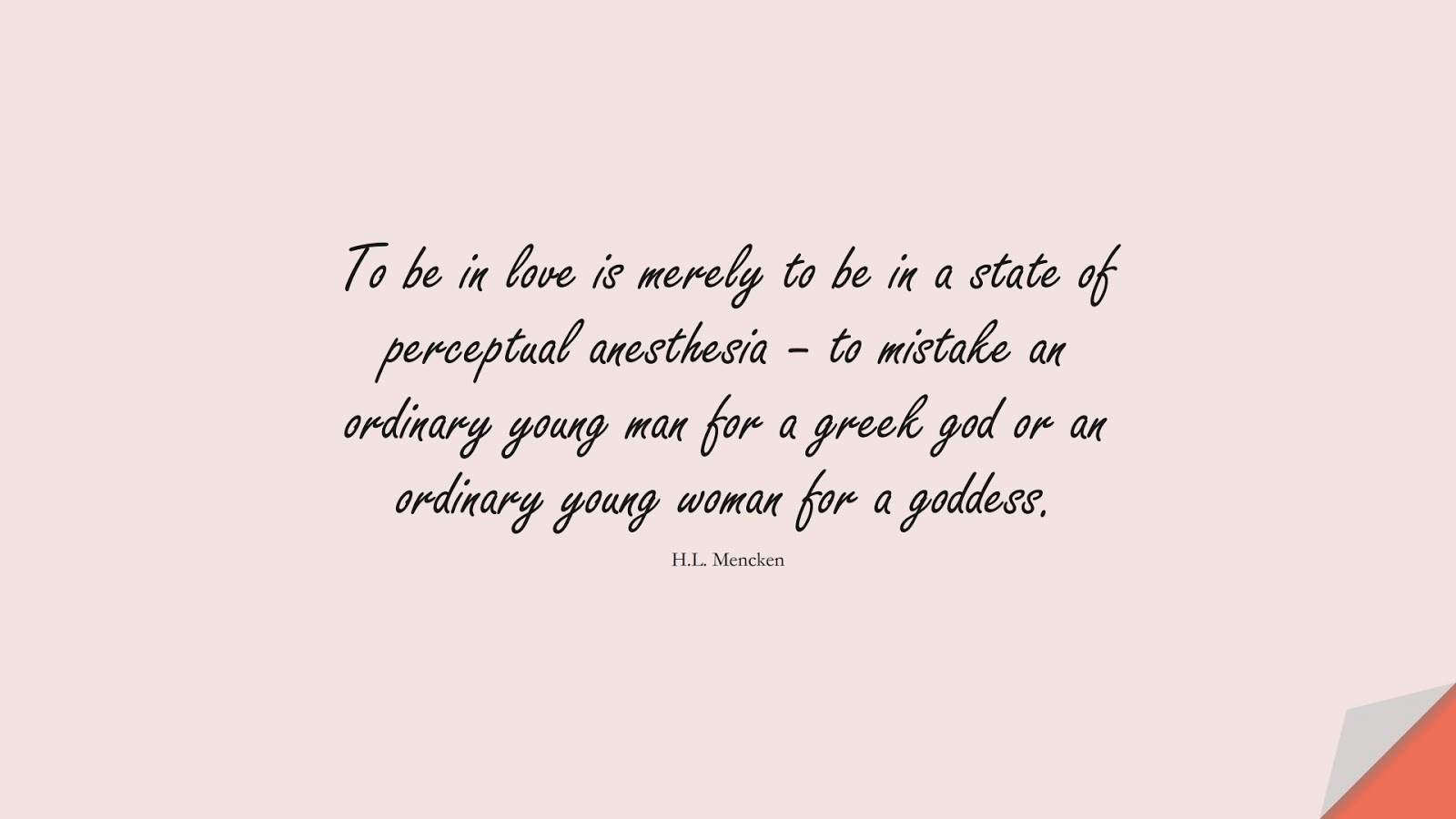 To be in love is merely to be in a state of perceptual anesthesia – to mistake an ordinary young man for a greek god or an ordinary young woman for a goddess. (H.L. Mencken);  #LoveQuotes