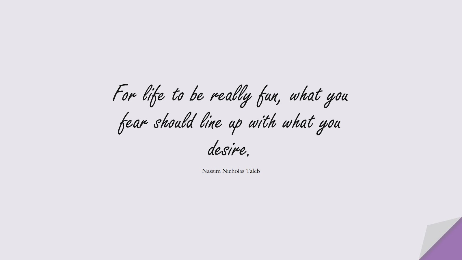 For life to be really fun, what you fear should line up with what you desire. (Nassim Nicholas Taleb);  #FearQuotes