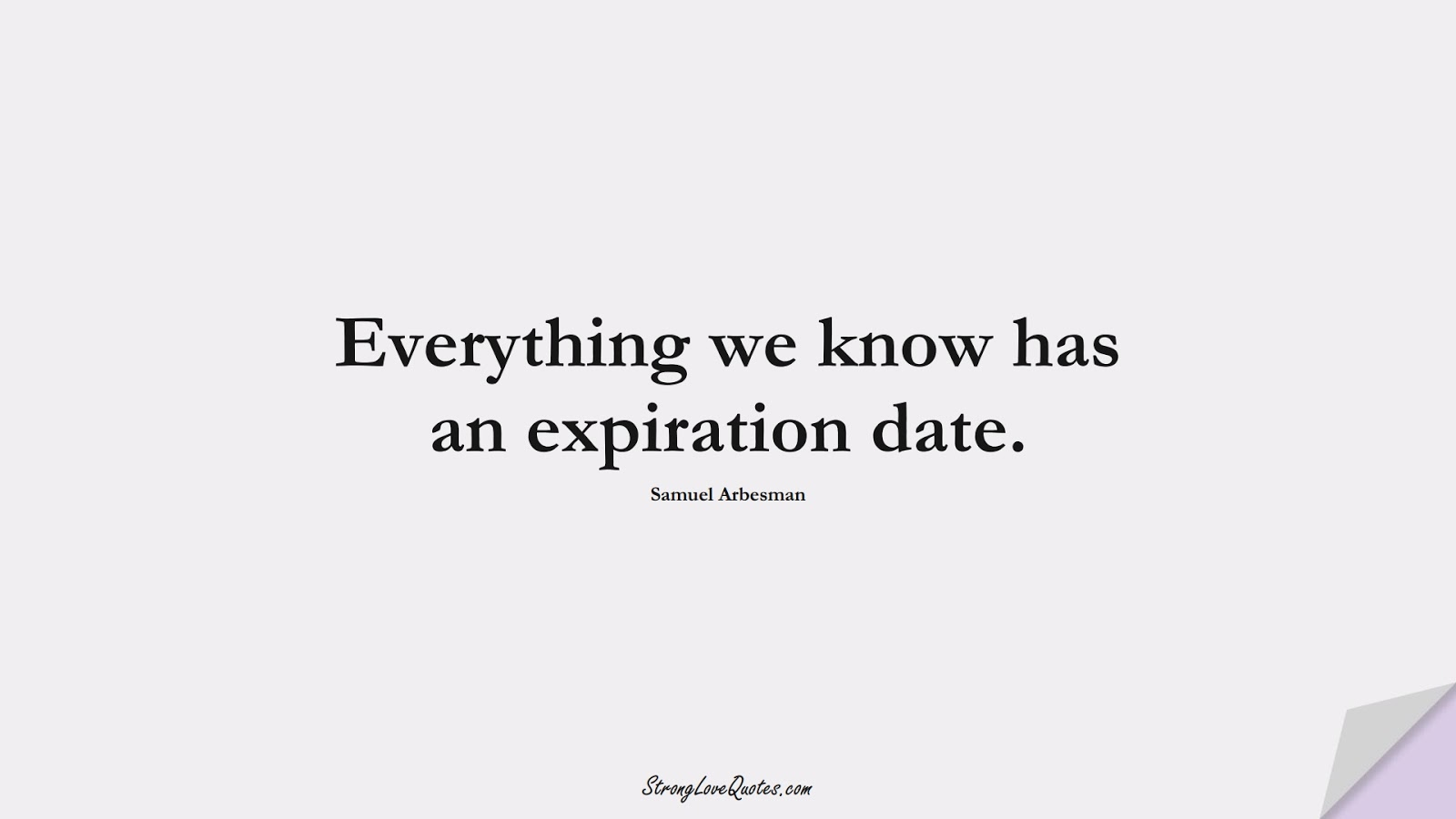 Everything we know has an expiration date. (Samuel Arbesman);  #KnowledgeQuotes