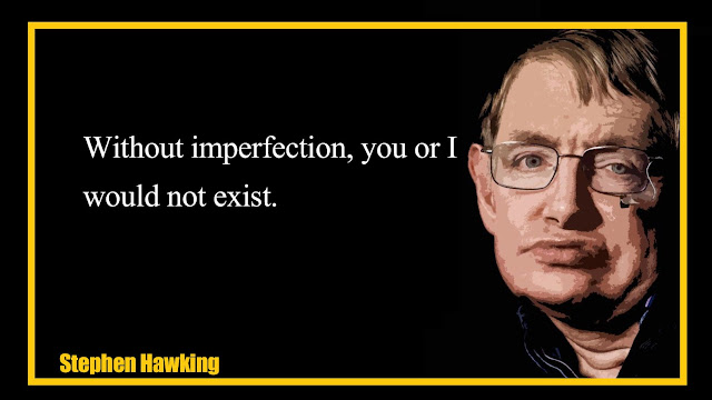 Without imperfection,you or I would not exist Stephen Hawking Quotes
