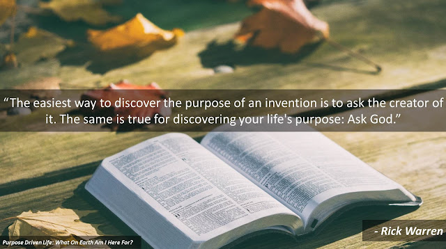 """Quote from Rick Warren's """"The Purpose Driven Life"""": """"The easiest way to discover the purpose of an invention is to ask the creator of it. The same is true for discovering your life's purpose: Ask God."""""""