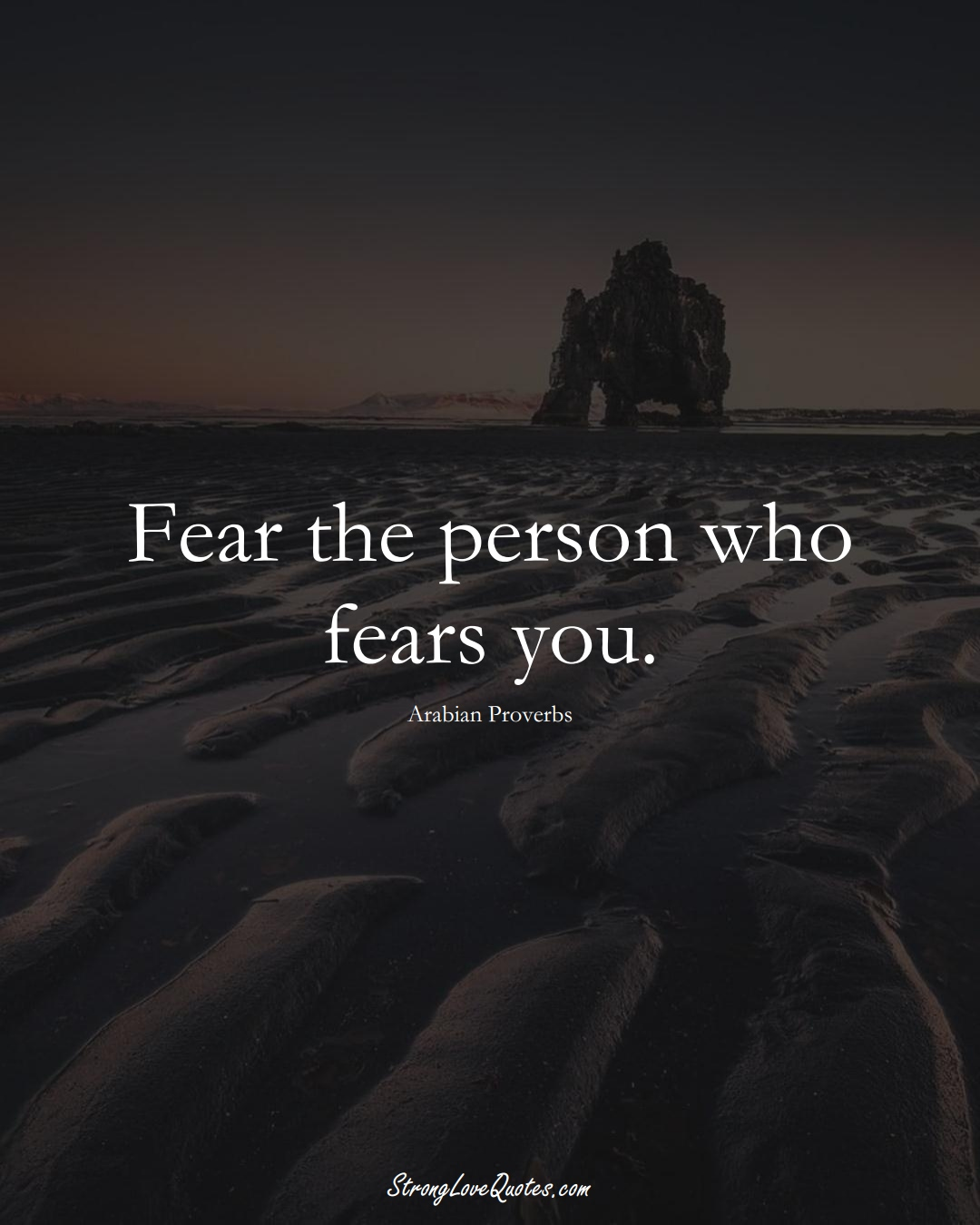 Fear the person who fears you. (Arabian Sayings);  #aVarietyofCulturesSayings