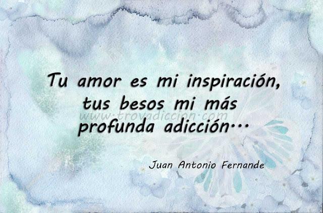 Tu amor es mi inspiración,  tus besos mi más profunda adicción,